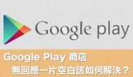 Google Play 商店無回應出現一片空白無法下載該如何解決?